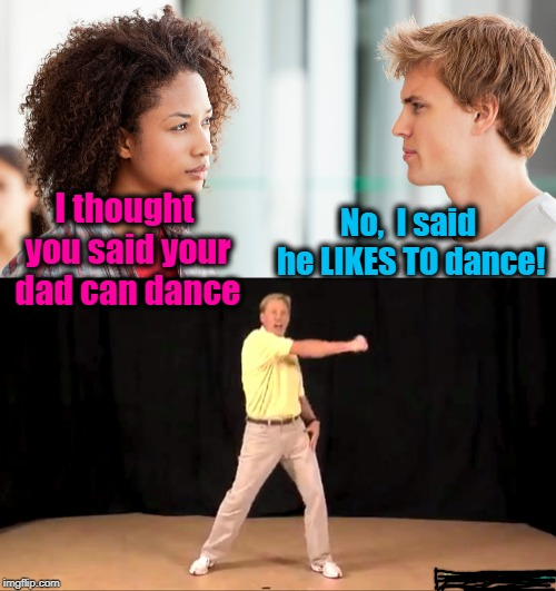 Oh yeah, baby! I'm gonna shake this place to the ground! |  No,  I said he LIKES TO dance! I thought you said your dad can dance | image tagged in white people dance,lol,humour,funny,dad | made w/ Imgflip meme maker