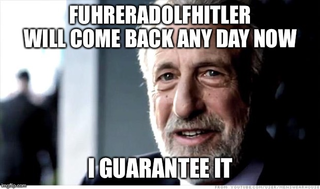 I Guarantee It | FUHRERADOLFHITLER WILL COME BACK ANY DAY NOW I GUARANTEE IT | image tagged in memes,i guarantee it | made w/ Imgflip meme maker