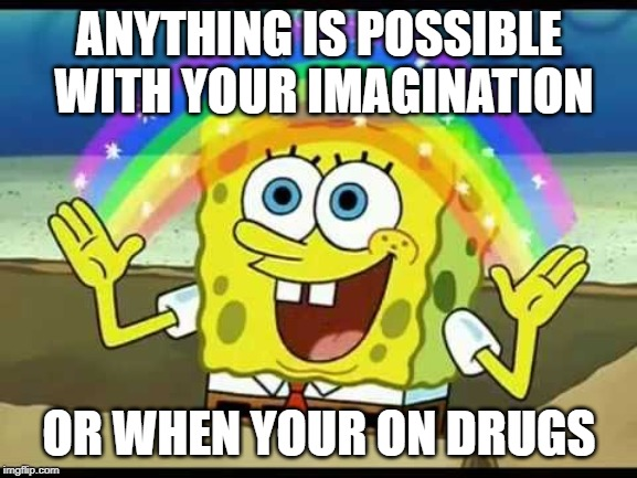 Spongebob imagination | ANYTHING IS POSSIBLE WITH YOUR IMAGINATION OR WHEN YOUR ON DRUGS | image tagged in spongebob imagination | made w/ Imgflip meme maker