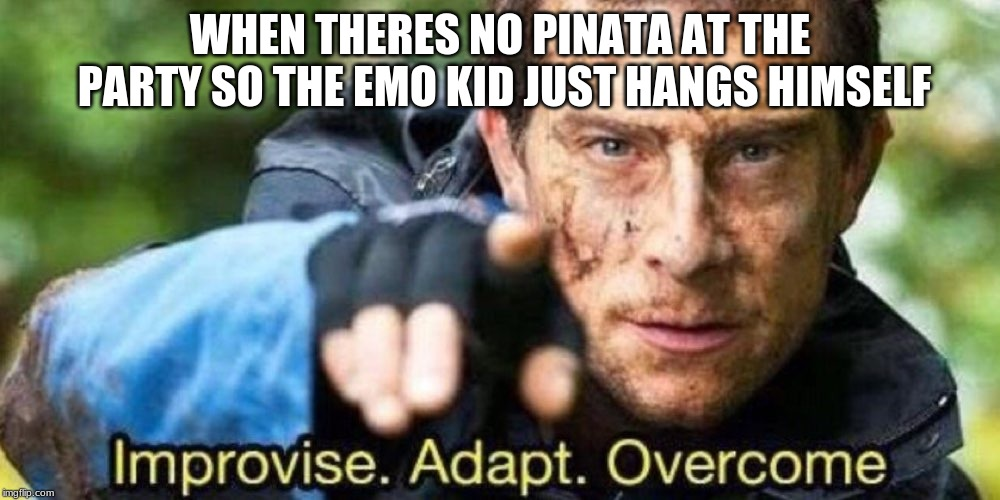 Improvise. Adapt. Overcome | WHEN THERES NO PINATA AT THE PARTY SO THE EMO KID JUST HANGS HIMSELF | image tagged in improvise adapt overcome | made w/ Imgflip meme maker