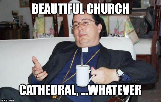 Sleazy Priest | BEAUTIFUL CHURCH CATHEDRAL, ...WHATEVER | image tagged in sleazy priest | made w/ Imgflip meme maker