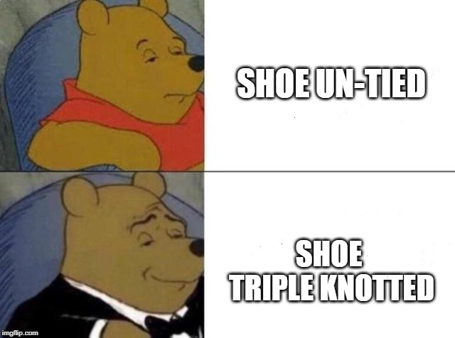 Tuxedo Winnie The Pooh Meme | SHOE UN-TIED SHOE TRIPLE KNOTTED | image tagged in tuxedo winnie the pooh | made w/ Imgflip meme maker