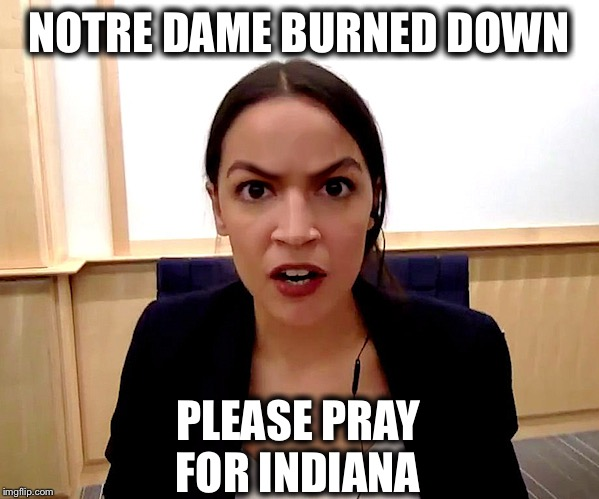Alexandria Ocasio-Cortez | NOTRE DAME BURNED DOWN PLEASE PRAY FOR INDIANA | image tagged in alexandria ocasio-cortez | made w/ Imgflip meme maker