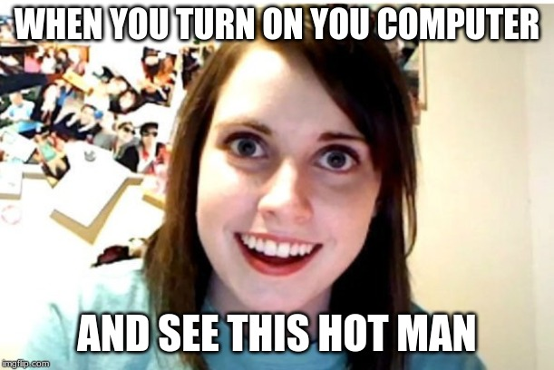 Stalker Girl |  WHEN YOU TURN ON YOU COMPUTER; AND SEE THIS HOT MAN | image tagged in stalker girl | made w/ Imgflip meme maker
