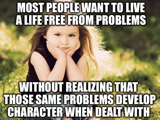 MOST PEOPLE WANT TO LIVE A LIFE FREE FROM PROBLEMS WITHOUT REALIZING THAT THOSE SAME PROBLEMS DEVELOP CHARACTER WHEN DEALT WITH | made w/ Imgflip meme maker