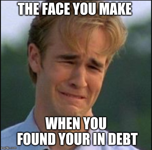 Sad man | THE FACE YOU MAKE WHEN YOU FOUND YOUR IN DEBT | image tagged in sad man | made w/ Imgflip meme maker