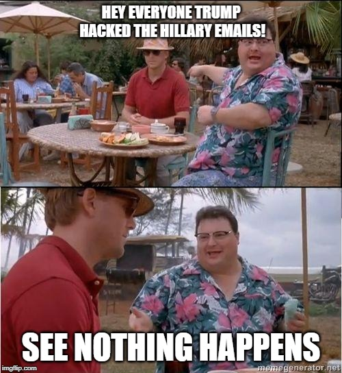 See? No one cares |  HEY EVERYONE TRUMP HACKED THE HILLARY EMAILS! SEE NOTHING HAPPENS | image tagged in see no one cares | made w/ Imgflip meme maker