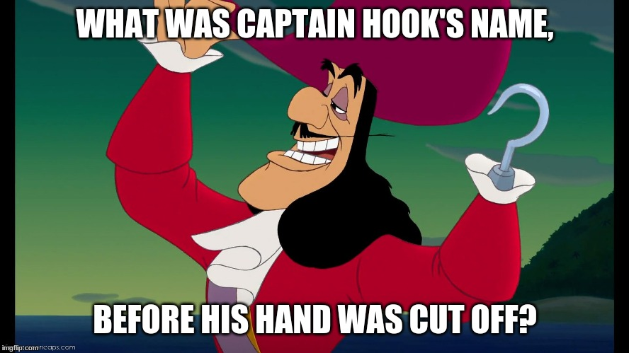 WHAT WAS CAPTAIN HOOK'S NAME, BEFORE HIS HAND WAS CUT OFF? | image tagged in captain hook | made w/ Imgflip meme maker