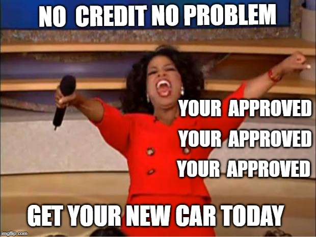 Oprah You Get A | NO  CREDIT NO PROBLEM GET YOUR NEW CAR TODAY YOUR  APPROVED YOUR  APPROVED YOUR  APPROVED | image tagged in memes,oprah you get a | made w/ Imgflip meme maker