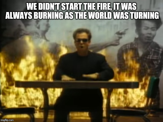 WE DIDN'T START THE FIRE, IT WAS ALWAYS BURNING AS THE WORLD WAS TURNING | made w/ Imgflip meme maker