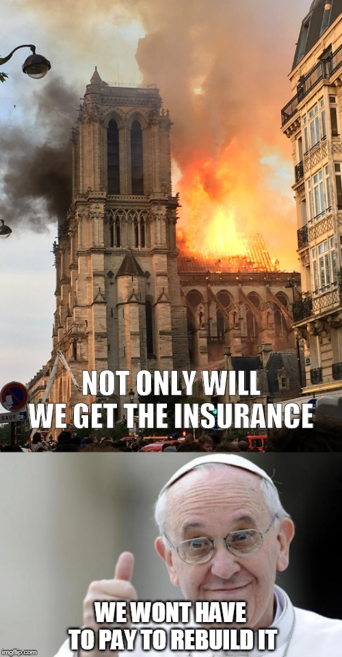 NOT ONLY WILL WE GET THE INSURANCE WE WONT HAVE TO PAY TO REBUILD IT | image tagged in pope francis,notre dame fire | made w/ Imgflip meme maker