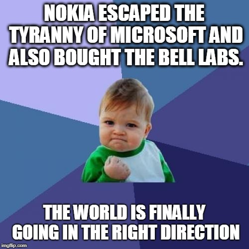 Success Kid Meme |  NOKIA ESCAPED THE TYRANNY OF MICROSOFT AND ALSO BOUGHT THE BELL LABS. THE WORLD IS FINALLY GOING IN THE RIGHT DIRECTION | image tagged in memes,success kid | made w/ Imgflip meme maker