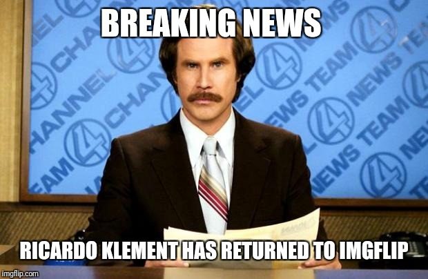BREAKING NEWS | BREAKING NEWS RICARDO KLEMENT HAS RETURNED TO IMGFLIP | image tagged in breaking news | made w/ Imgflip meme maker