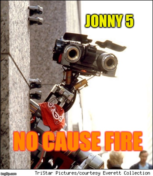 Johnny 5 Short Circuit | JONNY 5 NO CAUSE FIRE | image tagged in johnny 5 short circuit | made w/ Imgflip meme maker