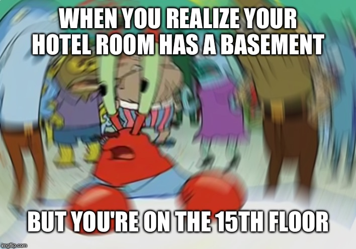 Mr Krabs Blur Meme | WHEN YOU REALIZE YOUR HOTEL ROOM HAS A BASEMENT BUT YOU'RE ON THE 15TH FLOOR | image tagged in memes,mr krabs blur meme | made w/ Imgflip meme maker