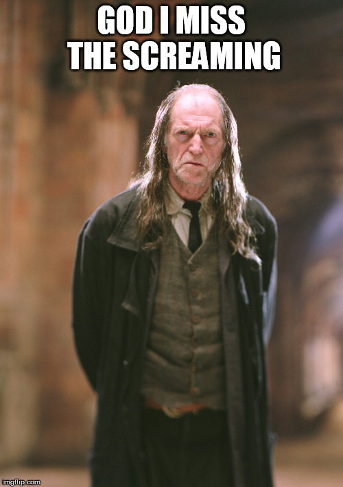 Argus Filch | GOD I MISS THE SCREAMING | image tagged in argus filch | made w/ Imgflip meme maker