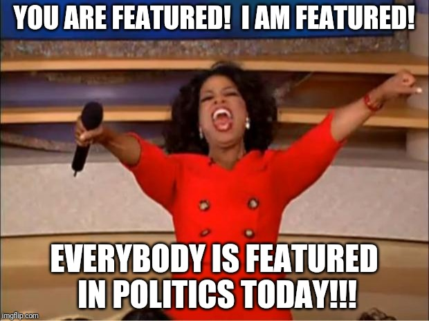 Oprah You Get A | YOU ARE FEATURED!  I AM FEATURED! EVERYBODY IS FEATURED IN POLITICS TODAY!!! | image tagged in memes,oprah you get a | made w/ Imgflip meme maker