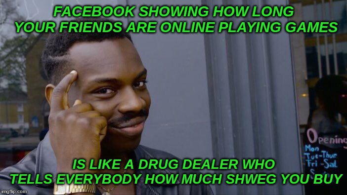 Roll Safe Think About It | FACEBOOK SHOWING HOW LONG YOUR FRIENDS ARE ONLINE PLAYING GAMES IS LIKE A DRUG DEALER WHO TELLS EVERYBODY HOW MUCH SHWEG YOU BUY | image tagged in memes,roll safe think about it,addiction | made w/ Imgflip meme maker