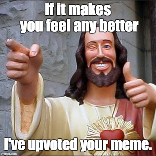 Buddy Christ Meme | If it makes you feel any better I've upvoted your meme. | image tagged in memes,buddy christ | made w/ Imgflip meme maker
