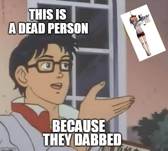 THIS IS A DEAD PERSON BECAUSE THEY DABBED | image tagged in memes,is this a pigeon | made w/ Imgflip meme maker
