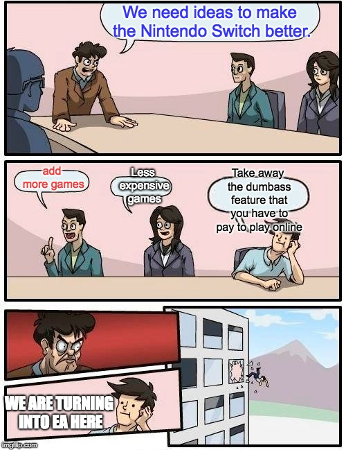 REMOVE IT NINTENDO | We need ideas to make the Nintendo Switch better. add more games Less expensive games Take away the dumbass feature that you have to pay to  | image tagged in memes,boardroom meeting suggestion,nintendo,nintendo switch | made w/ Imgflip meme maker