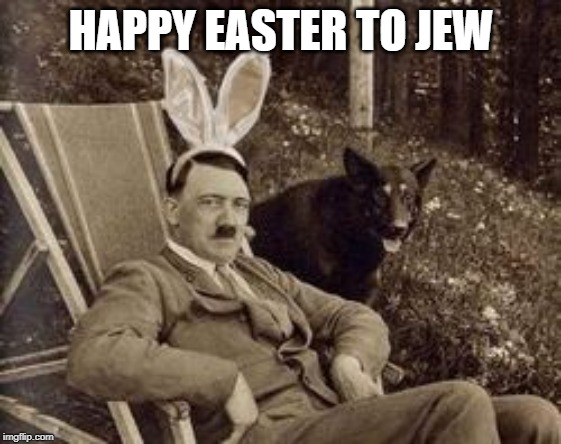 happy Easter everybody!! |  HAPPY EASTER TO JEW | image tagged in happy easter,easter bunny,creepy easter bunny,bad joke hitler,imgflip users | made w/ Imgflip meme maker