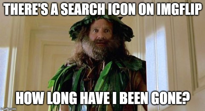 Its been a while |  THERE'S A SEARCH ICON ON IMGFLIP; HOW LONG HAVE I BEEN GONE? | image tagged in imgflip news,jumanji,funny,robin williams,meanwhile on imgflip | made w/ Imgflip meme maker