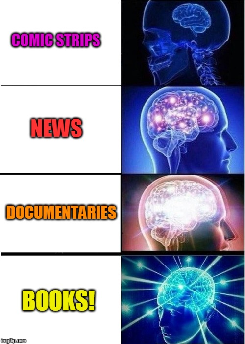 Feed Your Brain! | COMIC STRIPS NEWS DOCUMENTARIES BOOKS! | image tagged in memes,expanding brain,wisdom,knowledge,mind,smart | made w/ Imgflip meme maker