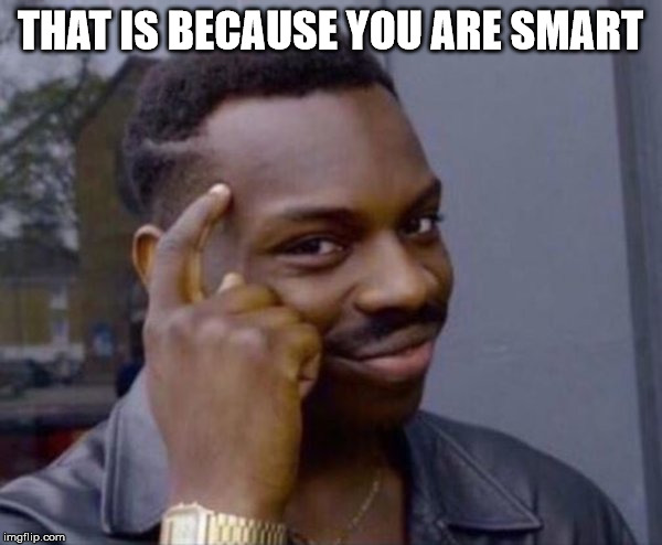 clever black guy | THAT IS BECAUSE YOU ARE SMART | image tagged in clever black guy | made w/ Imgflip meme maker