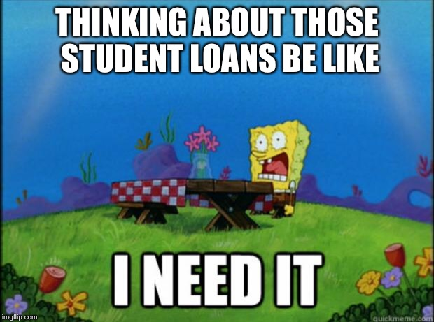 When You Need Those Student Loans | THINKING ABOUT THOSE STUDENT LOANS BE LIKE | image tagged in spongebob i need it | made w/ Imgflip meme maker