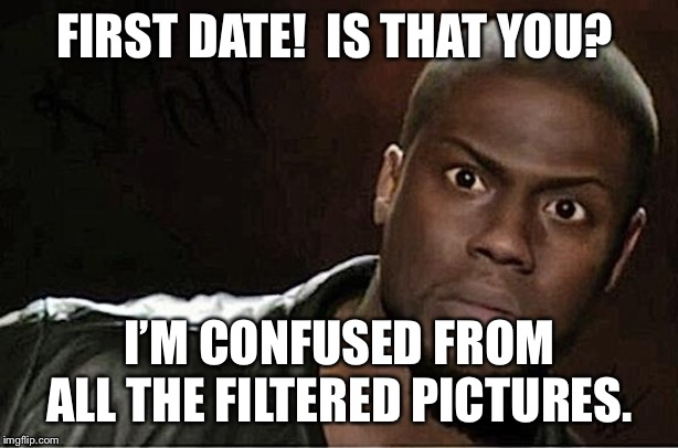 Kevin Hart | FIRST DATE!  IS THAT YOU? I'M CONFUSED FROM ALL THE FILTERED PICTURES. | image tagged in memes,kevin hart | made w/ Imgflip meme maker