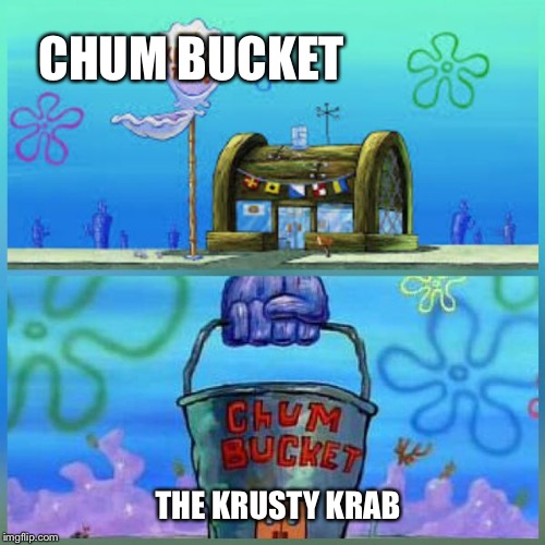 Krusty Krab Vs Chum Bucket | CHUM BUCKET THE KRUSTY KRAB | image tagged in memes,krusty krab vs chum bucket | made w/ Imgflip meme maker