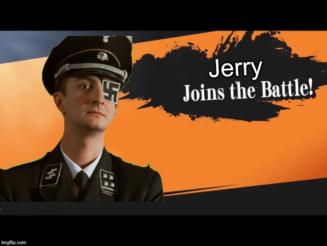 Meet Jerry C Kesserling Adolf |  Jerry | image tagged in joins the battle smash meme,memes,nazis,hitler goes kaput | made w/ Imgflip meme maker