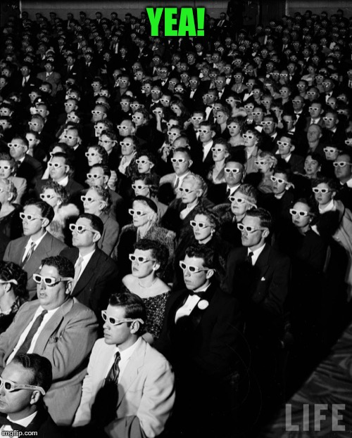3-D Audience | YEA! | image tagged in 3-d audience | made w/ Imgflip meme maker