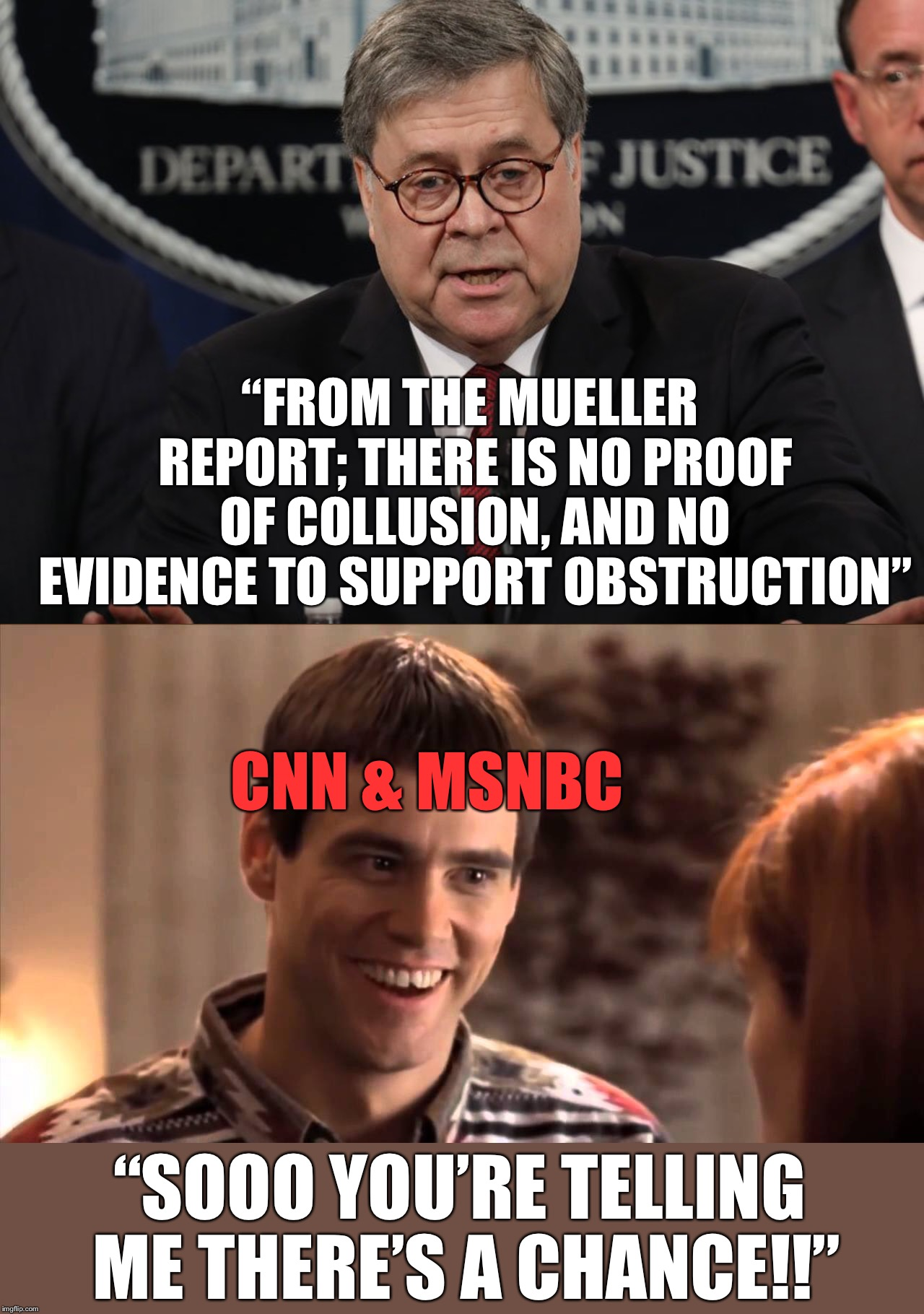 "Lol!!  MSM quadrupling down to try to 'get Trump'... They just won't  give it up!  I need more popcorn folks!!! | ""FROM THE MUELLER REPORT; THERE IS NO PROOF OF COLLUSION, AND NO EVIDENCE TO SUPPORT OBSTRUCTION"" ""SOOO YOU'RE TELLING ME THERE'S A CHANCE!! 