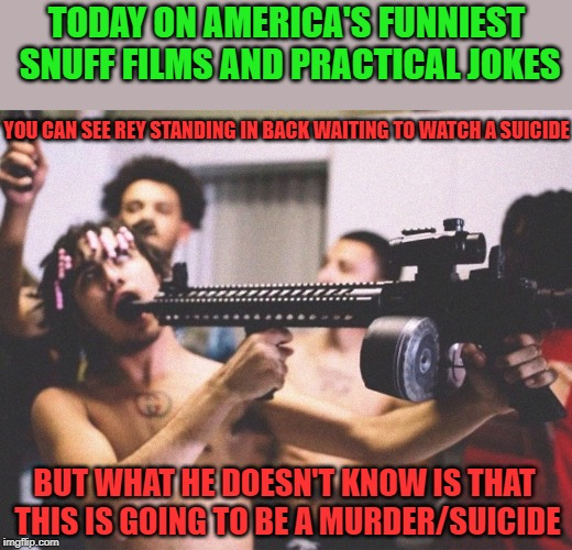 TODAY ON AMERICA'S FUNNIEST SNUFF FILMS AND PRACTICAL JOKES; YOU CAN SEE REY STANDING IN BACK WAITING TO WATCH A SUICIDE; BUT WHAT HE DOESN'T KNOW IS THAT THIS IS GOING TO BE A MURDER/SUICIDE | image tagged in suicide | made w/ Imgflip meme maker