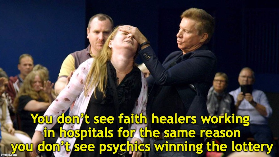 Who needs science? | You don't see faith healers working in hospitals for the same reason you don't see psychics winning the lottery | image tagged in healing,faith | made w/ Imgflip meme maker