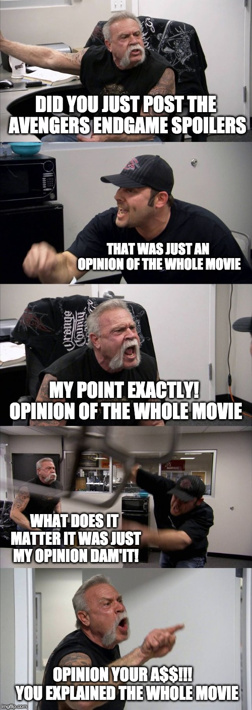 American Chopper Argument | DID YOU JUST POST THE AVENGERS ENDGAME SPOILERS THAT WAS JUST AN OPINION OF THE WHOLE MOVIE MY POINT EXACTLY! OPINION OF THE WHOLE MOVIE WHA | image tagged in memes,american chopper argument | made w/ Imgflip meme maker