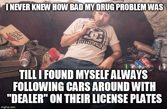 "Well not me, but I have a friend or two who aren't all that far off | I NEVER KNEW HOW BAD MY DRUG PROBLEM WAS TILL I FOUND MYSELF ALWAYS FOLLOWING CARS AROUND WITH ""DEALER"" ON THEIR LICENSE PLATES 