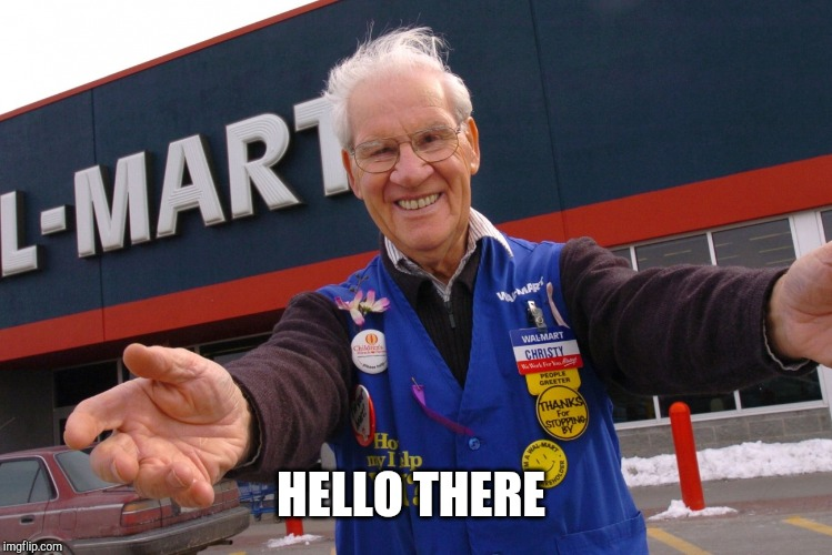 HELLO THERE | image tagged in wal mart greeter | made w/ Imgflip meme maker