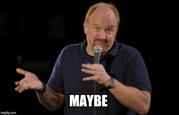 MAYBE | image tagged in louis ck but maybe | made w/ Imgflip meme maker