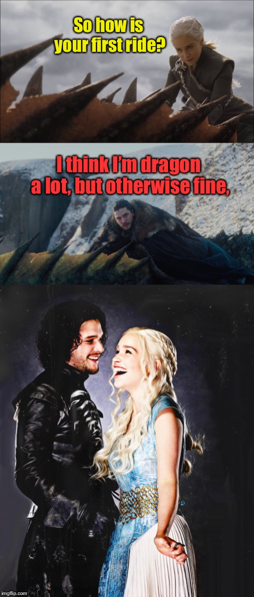 Westeros humor | So how is your first ride? I think I'm Dragon a lot, but fine otherwise. I think I'm dragon a lot, but otherwise fine, | image tagged in jon snow,danerys targaryan,dragon ride,bad pun | made w/ Imgflip meme maker