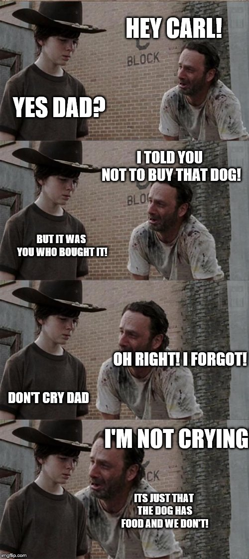 Rick and Carl Long | HEY CARL! YES DAD? I TOLD YOU NOT TO BUY THAT DOG! BUT IT WAS YOU WHO BOUGHT IT! OH RIGHT! I FORGOT! DON'T CRY DAD I'M NOT CRYING! ITS JUST  | image tagged in memes,rick and carl long | made w/ Imgflip meme maker