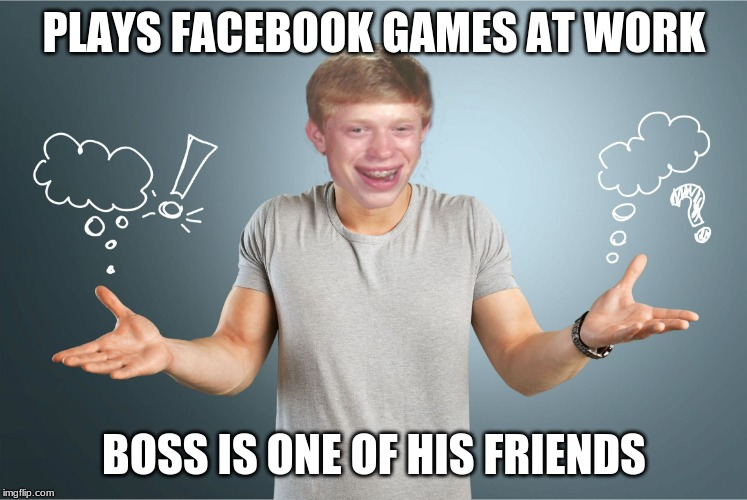 PLAYS FACEBOOK GAMES AT WORK BOSS IS ONE OF HIS FRIENDS | image tagged in bad luck shrug | made w/ Imgflip meme maker
