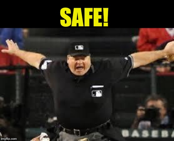 Umpire Safe | SAFE! | image tagged in umpire safe | made w/ Imgflip meme maker