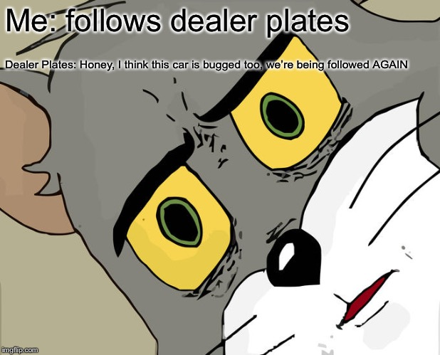 Unsettled Tom Meme | Me: follows dealer plates Dealer Plates: Honey, I think this car is bugged too, we're being followed AGAIN | image tagged in memes,unsettled tom | made w/ Imgflip meme maker