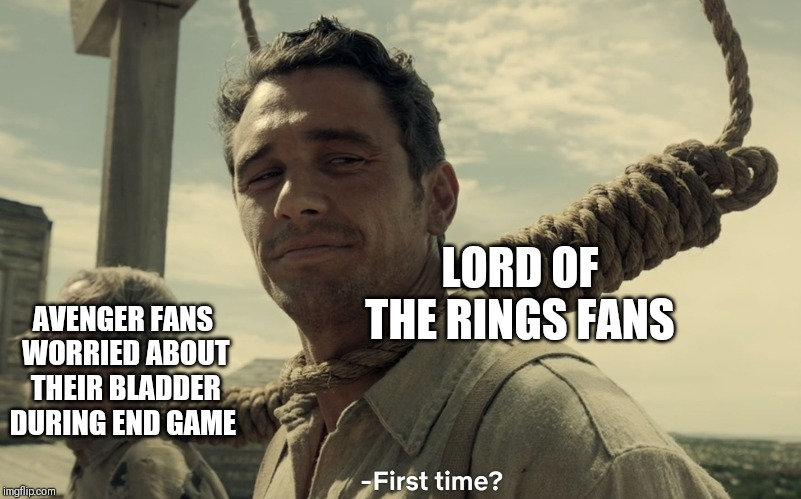first time | AVENGER FANS WORRIED ABOUT THEIR BLADDER DURING END GAME LORD OF THE RINGS FANS | image tagged in first time | made w/ Imgflip meme maker