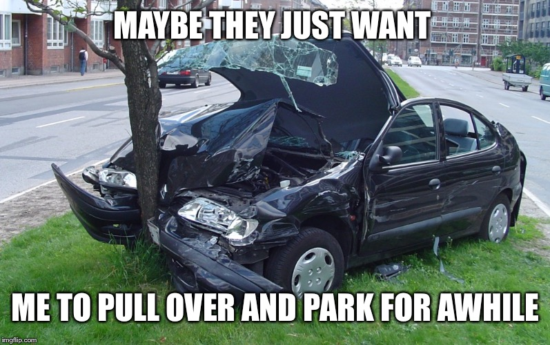 Car Crash | MAYBE THEY JUST WANT ME TO PULL OVER AND PARK FOR AWHILE | image tagged in car crash | made w/ Imgflip meme maker