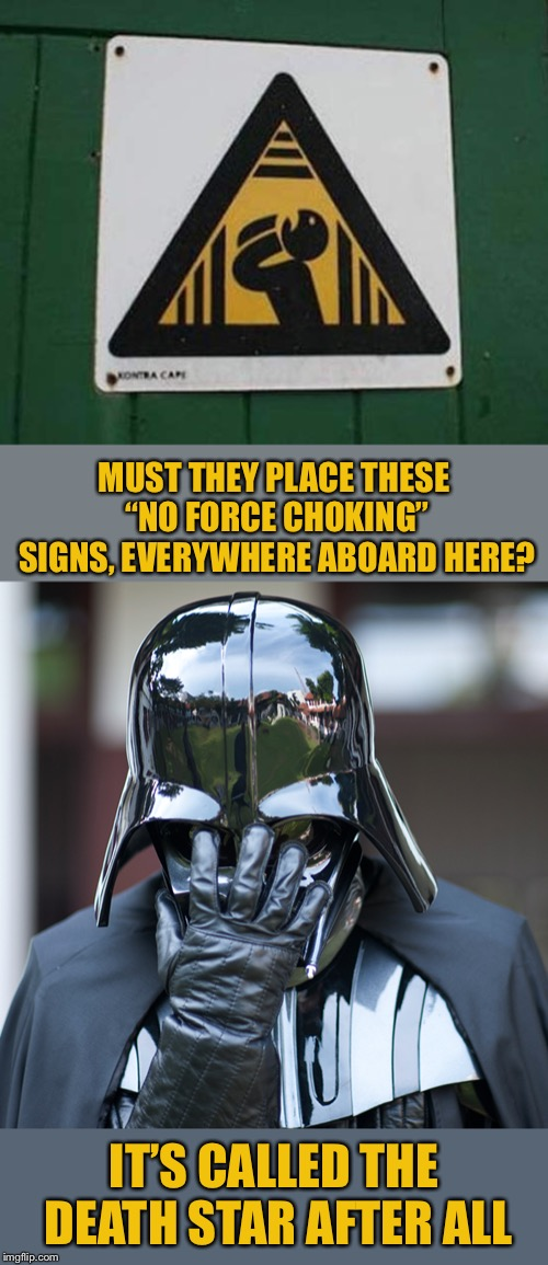 "Maybe he'll be forced to stop now? Stupid Signs Week (April 17-23) A DaBoiIsMeAvery and LordCheesus event | MUST THEY PLACE THESE ""NO FORCE CHOKING"" SIGNS, EVERYWHERE ABOARD HERE? IT'S CALLED THE DEATH STAR AFTER ALL 