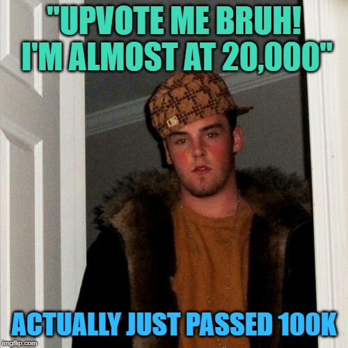 "Scumbag upvote beggar is me! | ""UPVOTE ME BRUH! I'M ALMOST AT 20,000"" ACTUALLY JUST PASSED 100K 